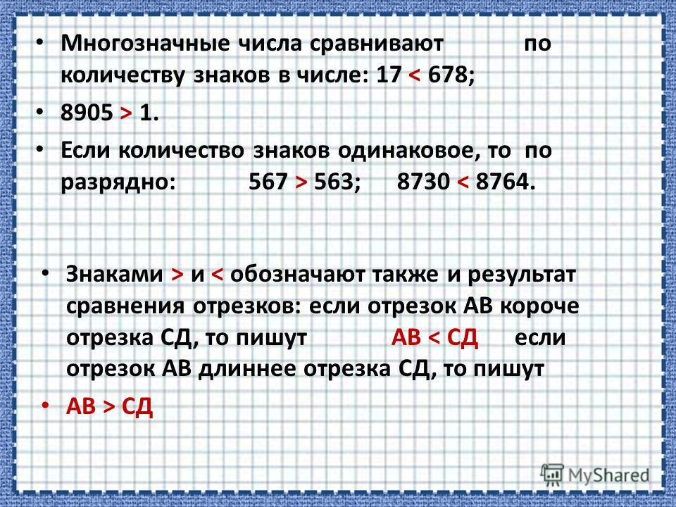 Многозначные числа сравнивают по количеству знаков в числе: 17 < 678; 8905 > 1. Если количество знаков одинаковое, то по разрядно: 567 > 563; 8730 < 8764. Знаками > и < обозначают также и результат сравнения отрезков: если отрезок АВ короче отрезка С