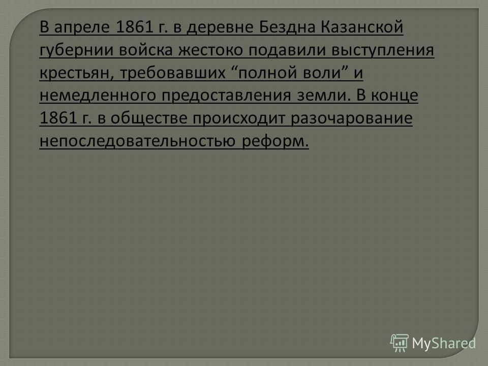В апреле 1861 г. в деревне Бездна Казанской губернии войска жестоко подавили выступления крестьян, требовавших полной воли и немедленного предоставления земли. В конце 1861 г. в обществе происходит разочарование непоследовательностью реформ.