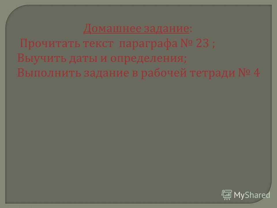 Домашнее задание : Прочитать текст параграфа 23 ; Выучить даты и определения ; Выполнить задание в рабочей тетради 4