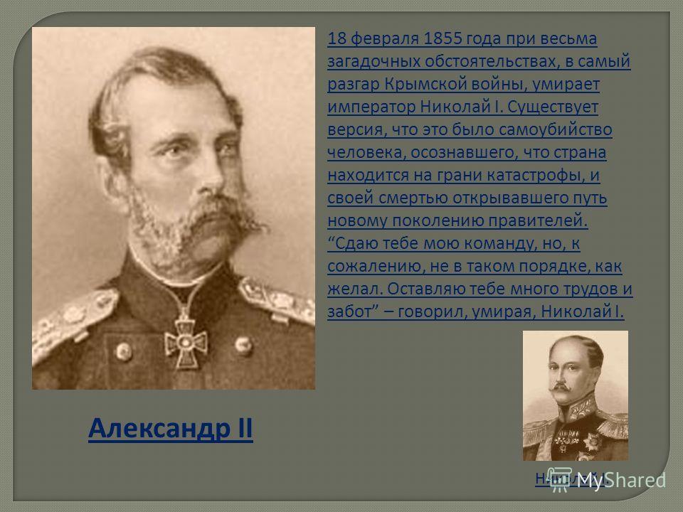 Александр II 18 февраля 1855 года при весьма загадочных обстоятельствах, в самый разгар Крымской войны, умирает император Николай I. Существует версия, что это было самоубийство человека, осознавшего, что страна находится на грани катастрофы, и своей