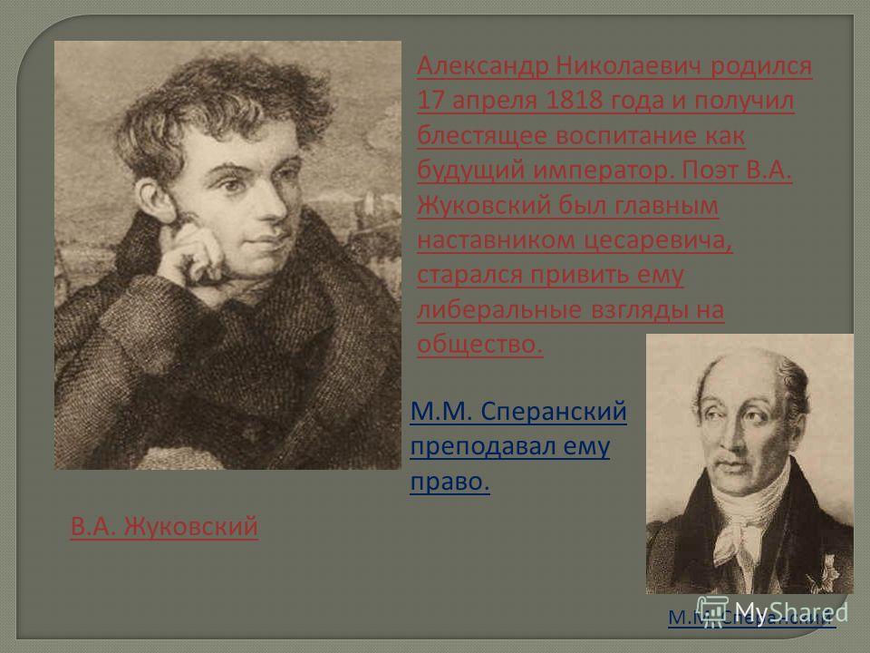 Александр Николаевич родился 17 апреля 1818 года и получил блестящее воспитание как будущий император. Поэт В.А. Жуковский был главным наставником цесаревича, старался привить ему либеральные взгляды на общество. М.М. Сперанский преподавал ему право.