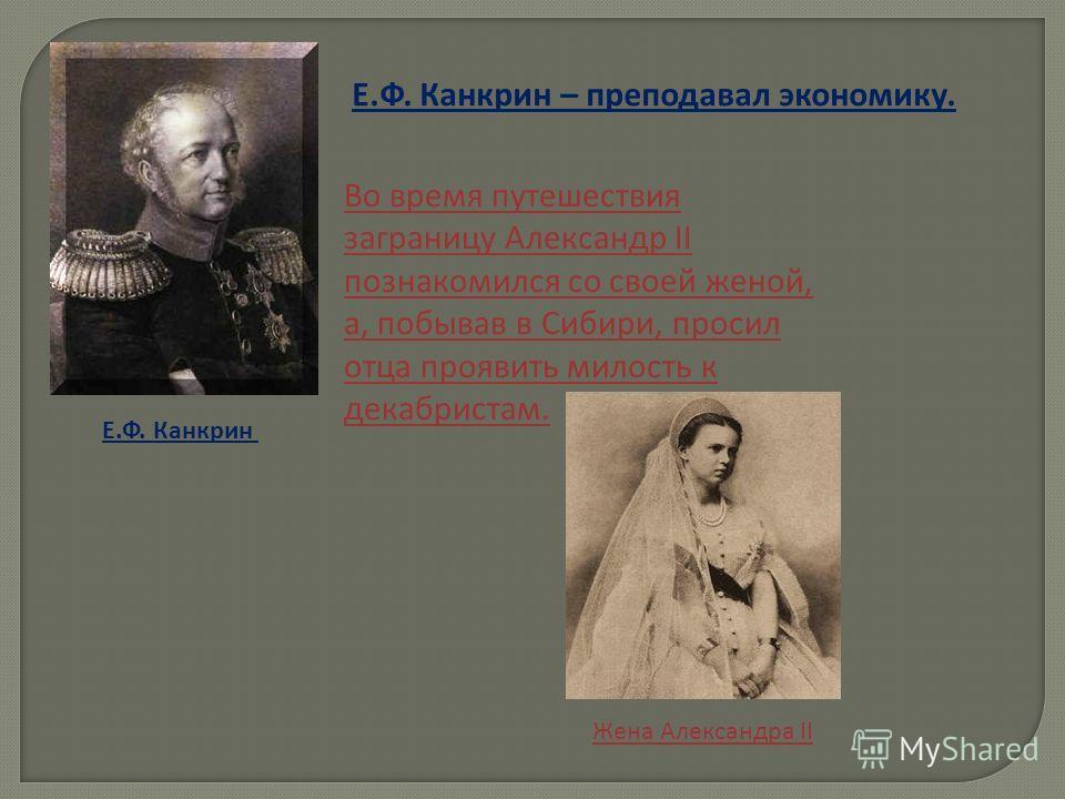 Е.Ф. Канкрин – преподавал экономику. Е.Ф. Канкрин Во время путешествия заграницу Александр II познакомился со своей женой, а, побывав в Сибири, просил отца проявить милость к декабристам. Жена Александра II