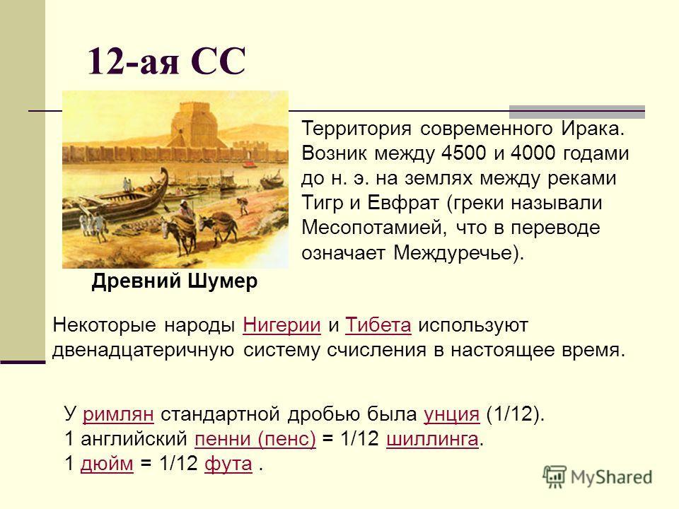 12-ая СС Территория современного Ирака. Возник между 4500 и 4000 годами до н. э. на землях между реками Тигр и Евфрат (греки называли Месопотамией, что в переводе означает Междуречье). Древний Шумер Некоторые народы Нигерии и Тибета используют двенад