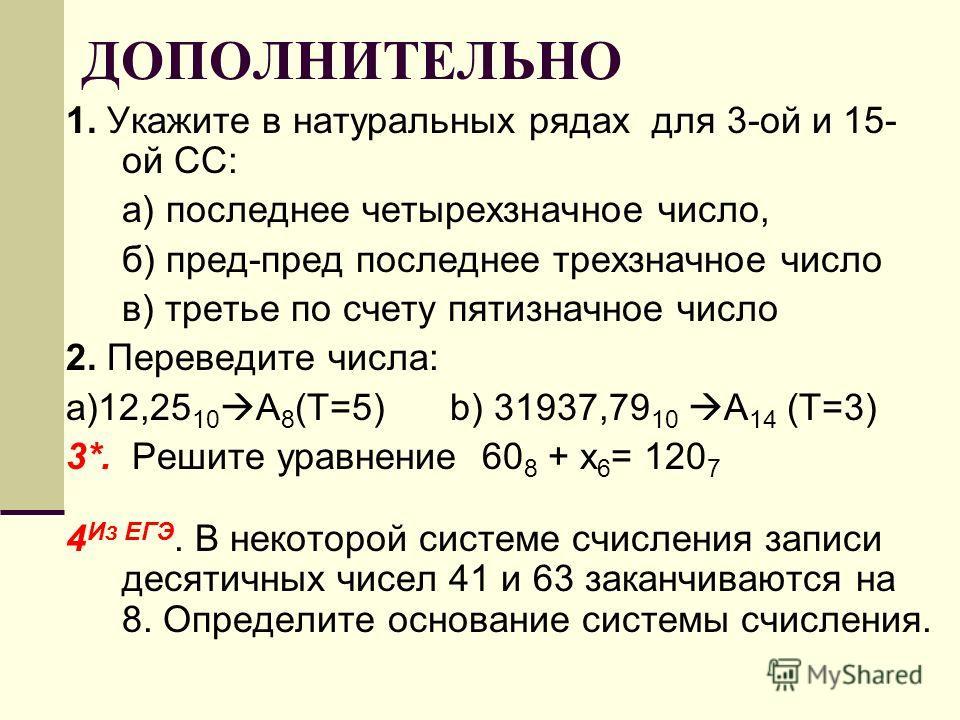 ДОПОЛНИТЕЛЬНО 1. Укажите в натуральных рядах для 3-ой и 15- ой СС: а) последнее четырехзначное число, б) пред-пред последнее трехзначное число в) третье по счету пятизначное число 2. Переведите числа: a)12,25 10 A 8 (T=5) b) 31937,79 10 A 14 (Т=3) 3*