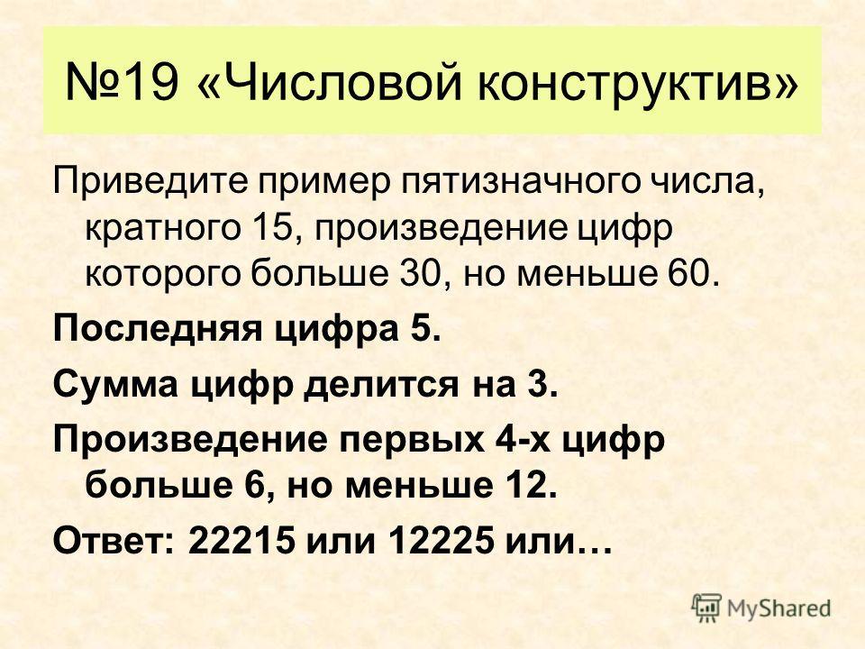 19 «Числовой конструктив» Приведите пример пятизначного числа, кратного 15, произведение цифр которого больше 30, но меньше 60. Последняя цифра 5. Сумма цифр делится на 3. Произведение первых 4-х цифр больше 6, но меньше 12. Ответ: 22215 или 12225 ил