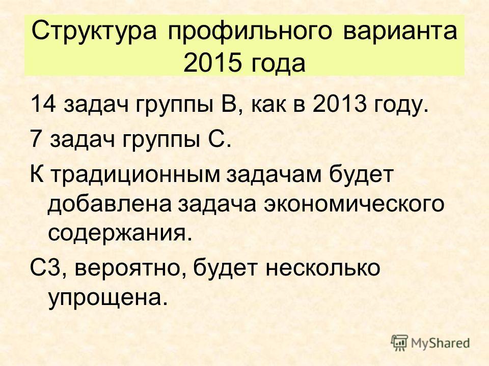 14 задач группы В, как в 2013 году. 7 задач группы С. К традиционным задачам будет добавлена задача экономического содержания. С3, вероятно, будет несколько упрощена. Структура профильного варианта 2015 года