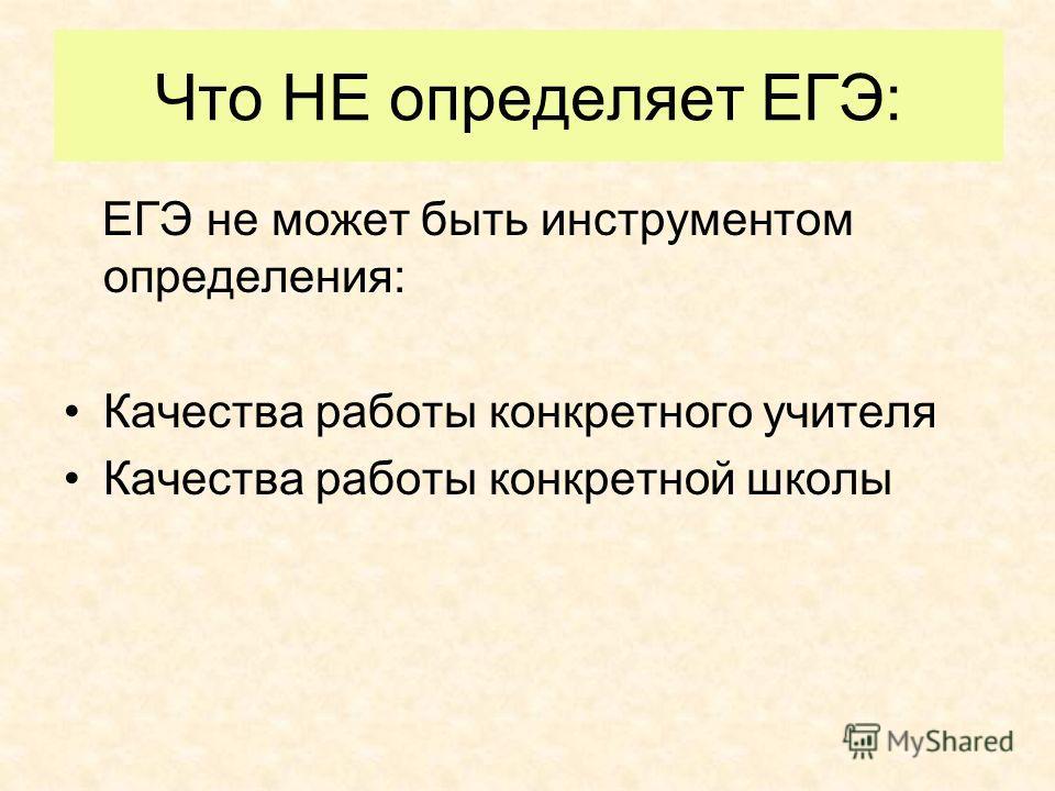 Что НЕ определяет ЕГЭ: ЕГЭ не может быть инструментом определения: Качества работы конкретного учителя Качества работы конкретной школы