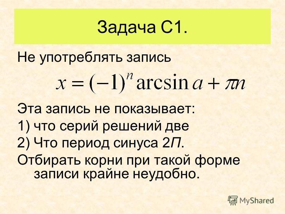 Задача С1. Не употреблять запись Эта запись не показывает: 1)что серий решений две 2)Что период синуса 2П. Отбирать корни при такой форме записи крайне неудобно.