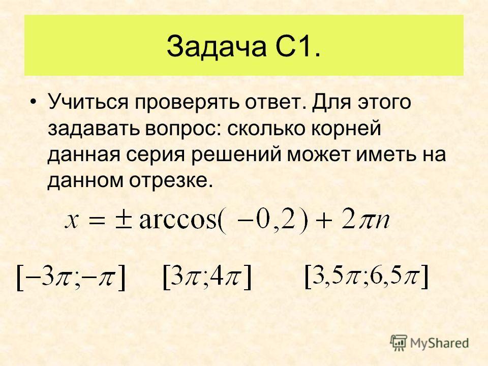Задача С1. Учиться проверять ответ. Для этого задавать вопрос: сколько корней данная серия решений может иметь на данном отрезке.