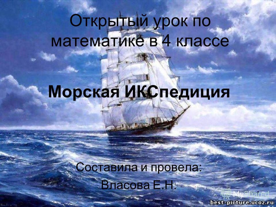 1 Открытый урок по математике в 4 классе Морская ИКСпедиция Составила и провела: Власова Е.Н.