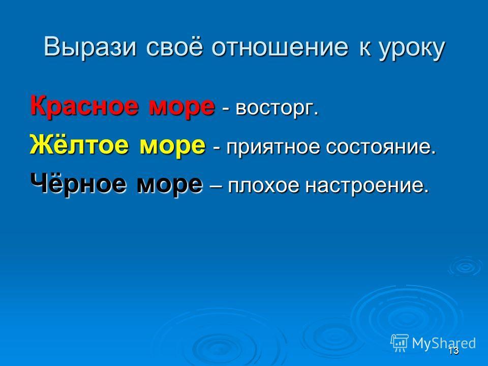 13 Вырази своё отношение к уроку Красное море - восторг. Жёлтое море - приятное состояние. Чёрное море – плохое настроение.