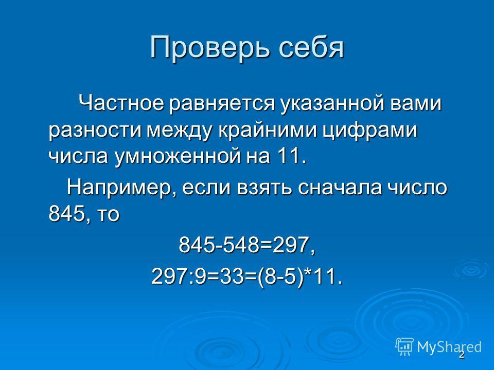 2 Проверь себя Частное равняется указанной вами разности между крайними цифрами числа умноженной на 11. Частное равняется указанной вами разности между крайними цифрами числа умноженной на 11. Например, если взять сначала число 845, то Например, если