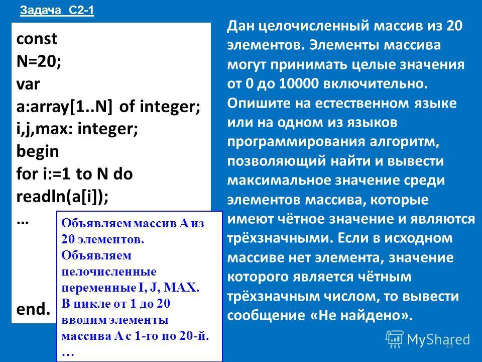 const N=20; var a:array[1..N] of integer; i,j,max: integer; begin for i:=1 to N do readln(a[i]); … end. Дан целочисленный массив из 20 элементов. Элементы массива могут принимать целые значения от 0 до 10000 включительно. Опишите на естественном язык