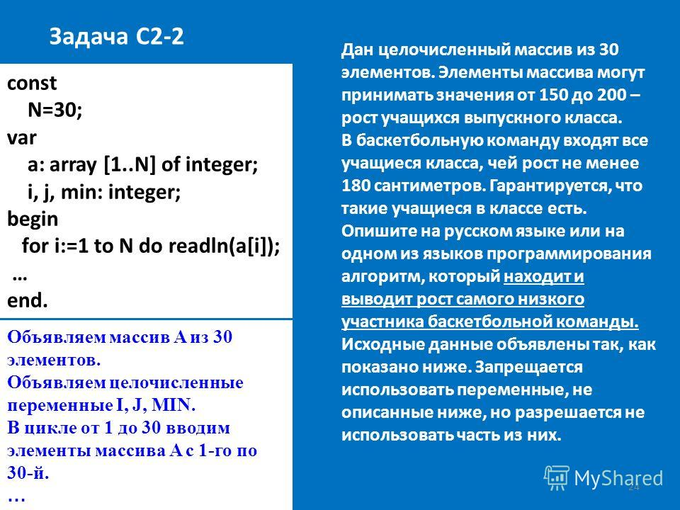 24 const N=30; var a: array [1..N] of integer; i, j, min: integer; begin for i:=1 to N do readln(a[i]); … end. Задача С2-2 Дан целочисленный массив из 30 элементов. Элементы массива могут принимать значения от 150 до 200 – рост учащихся выпускного кл