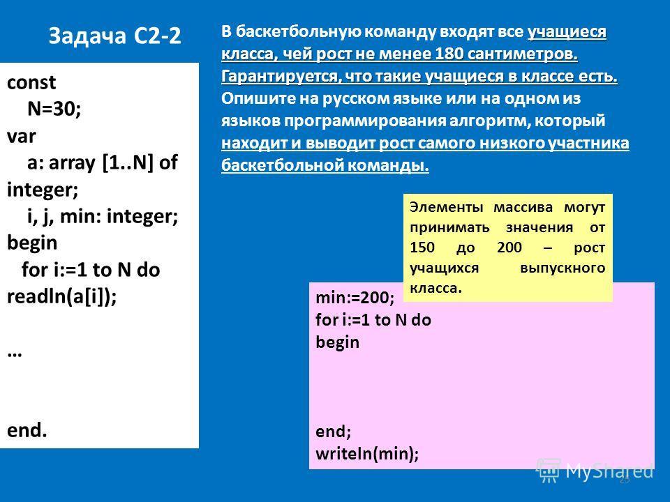 25 const N=30; var a: array [1..N] of integer; i, j, min: integer; begin for i:=1 to N do readln(a[i]); … end. Задача С2-2 учащиеся класса, чей рост не менее 180 сантиметров. Гарантируется, что такие учащиеся в классе есть. В баскетбольную команду вх