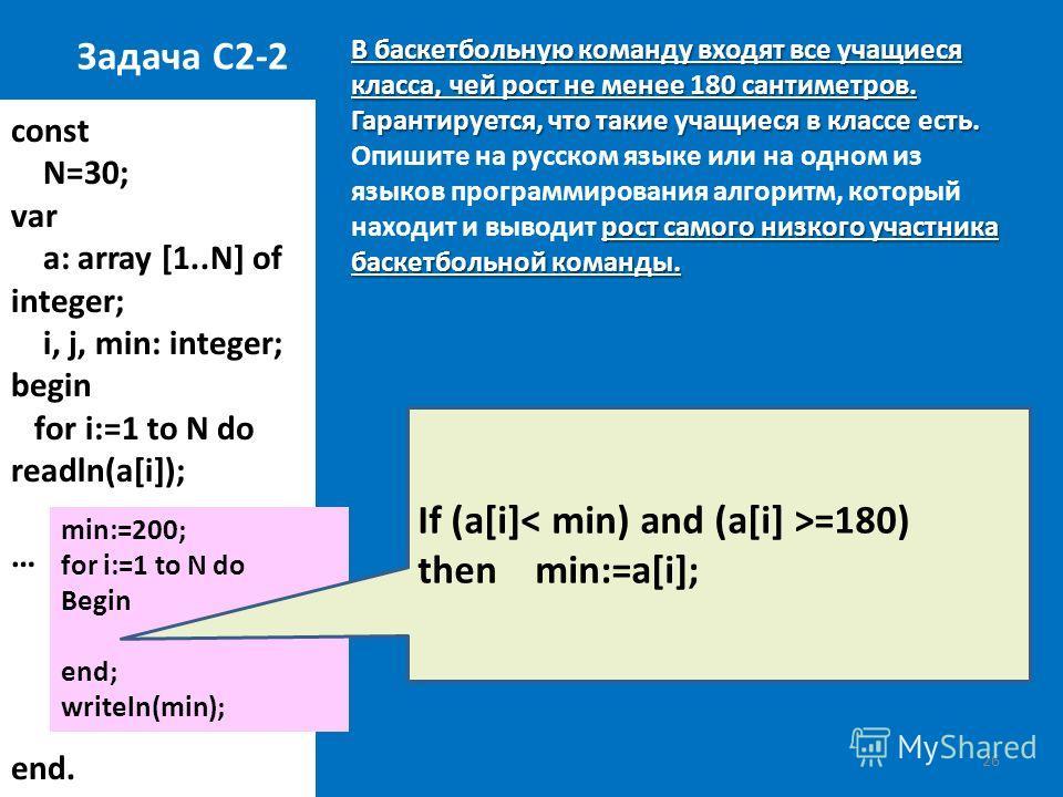 26 const N=30; var a: array [1..N] of integer; i, j, min: integer; begin for i:=1 to N do readln(a[i]); … end. Задача С2-2 В баскетбольную команду входят все учащиеся класса, чей рост не менее 180 сантиметров. Гарантируется, что такие учащиеся в клас