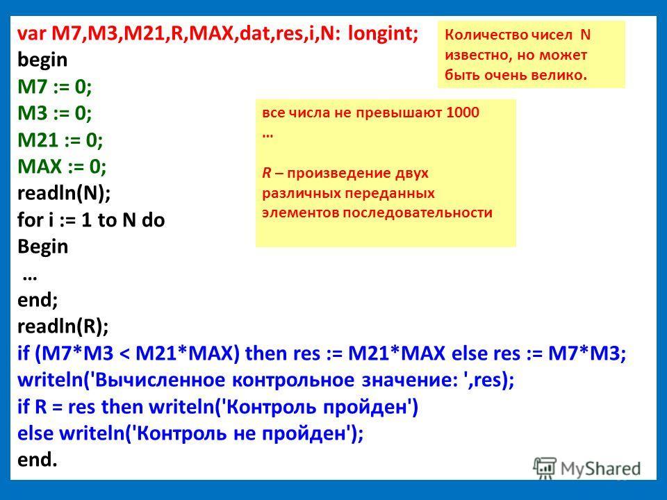 38 var M7,M3,M21,R,MAX,dat,res,i,N: longint; begin M7 := 0; M3 := 0; M21 := 0; MAX := 0; readln(N); for i := 1 to N do Begin … end; readln(R); if (M7*M3 < M21*MAX) then res := M21*MAX else res := M7*M3; writeln('Вычисленное контрольное значение: ',re