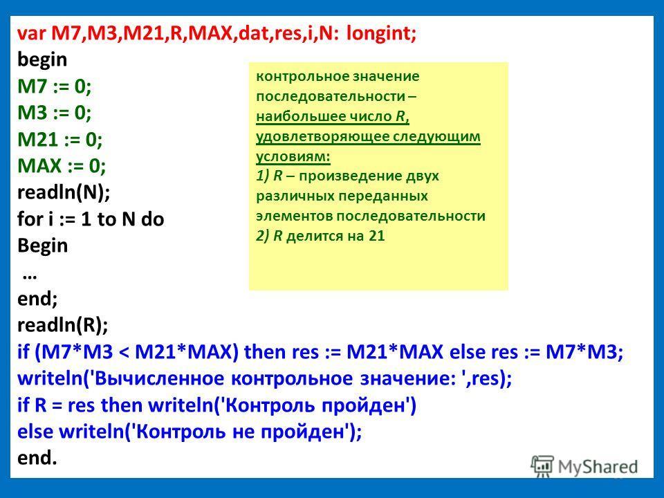 39 var M7,M3,M21,R,MAX,dat,res,i,N: longint; begin M7 := 0; M3 := 0; M21 := 0; MAX := 0; readln(N); for i := 1 to N do Begin … end; readln(R); if (M7*M3 < M21*MAX) then res := M21*MAX else res := M7*M3; writeln('Вычисленное контрольное значение: ',re
