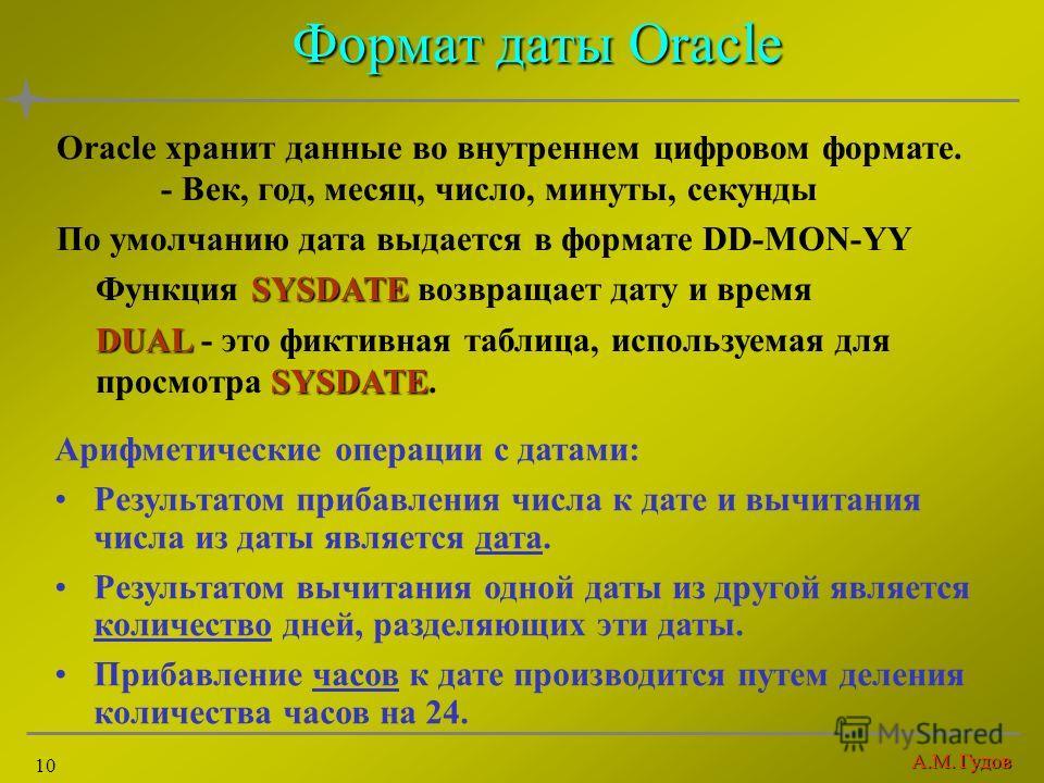 А.М. Гудов 10 Формат даты Oracle Oracle хранит данные во внутреннем цифровом формате. - Век, год, месяц, число, минуты, секунды По умолчанию дата выдается в формате DD-MON-YY SYSDATE Функция SYSDATE возвращает дату и время DUAL SYSDATE DUAL - это фик