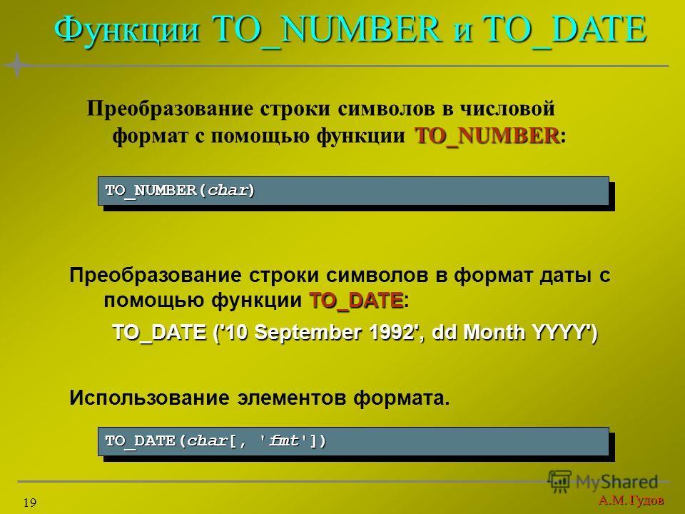 А.М. Гудов 19 Функции TO_NUMBER и TO_DATE TO_NUMBER Преобразование строки символов в числовой формат с помощью функции TO_NUMBER: TO_NUMBER(char) TO_DATE Преобразование строки символов в формат даты с помощью функции TO_DATE: TO_DATE ('10 September 1