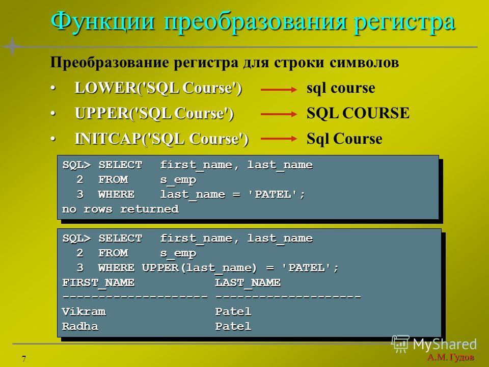 А.М. Гудов 7 Функции преобразования регистра Преобразование регистра для строки символов LOWER('SQL Course')LOWER('SQL Course') sql course UPPER('SQL Course')UPPER('SQL Course')SQL COURSE INITCAP('SQL Course')INITCAP('SQL Course')Sql Course SQL> SELE