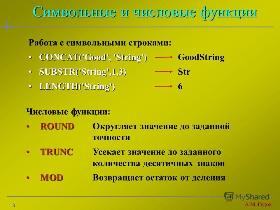 А.М. Гудов 8 Символьные и числовые функции Работа с символьными строками: CONCAT('Good', 'String')CONCAT('Good', 'String') GoodString SUBSTR('String',1,3)SUBSTR('String',1,3) Str LENGTH('String')LENGTH('String') 6 Числовые функции: ROUNDROUNDОкругляе