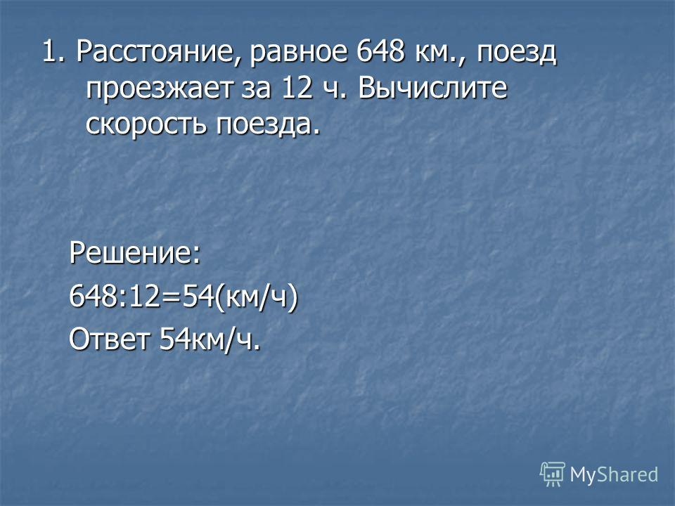 1. Расстояние, равное 648 км., поезд проезжает за 12 ч. Вычислите скорость поезда. Решение: Решение: 648:12=54(км/ч) 648:12=54(км/ч) Ответ 54 км/ч. Ответ 54 км/ч.