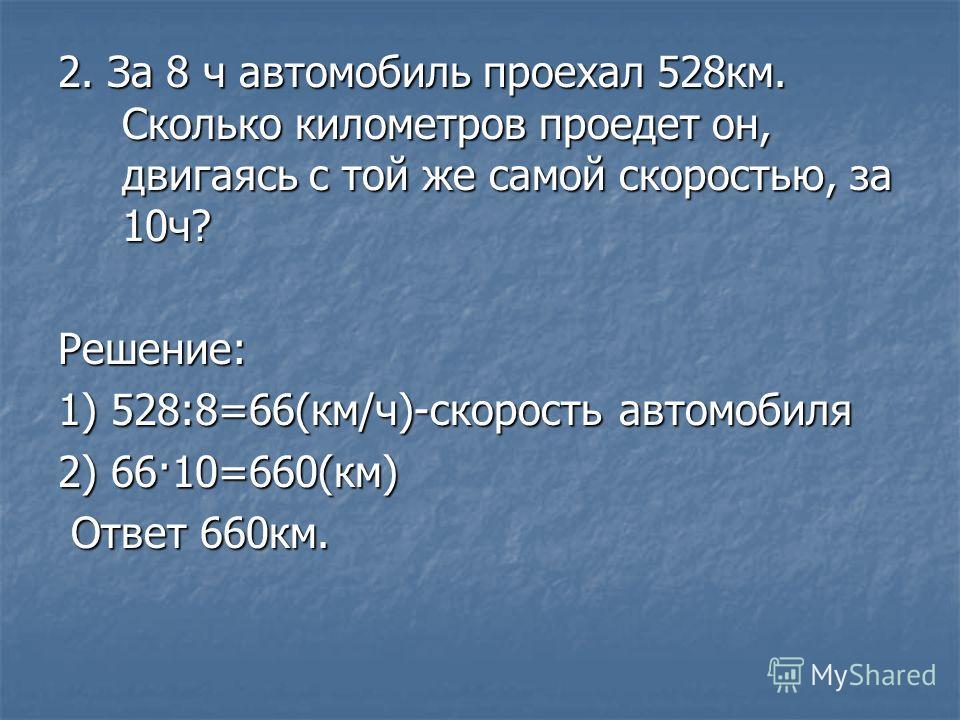 2. За 8 ч автомобиль проехал 528 км. Сколько километров проедет он, двигаясь с той же самой скоростью, за 10 ч? Решение: 1) 528:8=66(км/ч)-скорость автомобиля 2) 66·10=660(км) Ответ 660 км. Ответ 660 км.