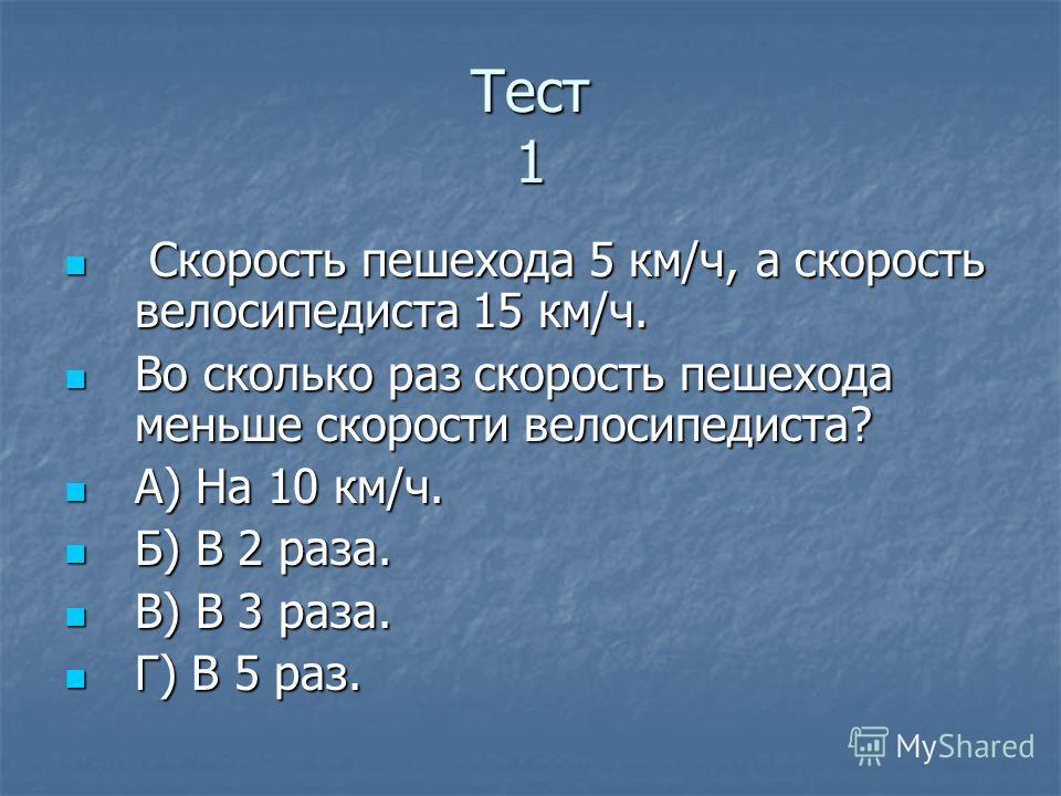 Тест 1 Скорость пешехода 5 км/ч, а скорость велосипедиста 15 км/ч. Скорость пешехода 5 км/ч, а скорость велосипедиста 15 км/ч. Во сколько раз скорость пешехода меньше скорости велосипедиста? Во сколько раз скорость пешехода меньше скорости велосипеди