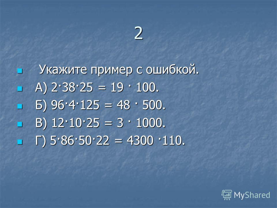 2 Укажите пример с ошибкой. Укажите пример с ошибкой. А) 2·38·25 = 19 · 100. А) 2·38·25 = 19 · 100. Б) 96·4·125 = 48 · 500. Б) 96·4·125 = 48 · 500. В) 12·10·25 = 3 · 1000. В) 12·10·25 = 3 · 1000. Г) 5·86·50·22 = 4300 ·110. Г) 5·86·50·22 = 4300 ·110.