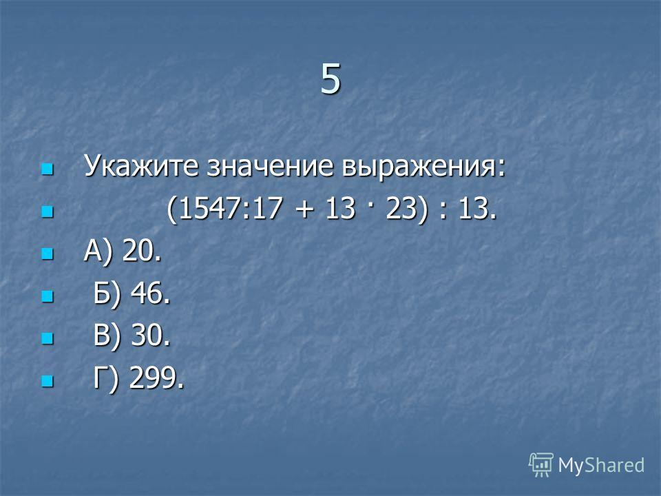 5 Укажите значение выражения: Укажите значение выражения: (1547:17 + 13 · 23) : 13. (1547:17 + 13 · 23) : 13. А) 20. А) 20. Б) 46. Б) 46. В) 30. В) 30. Г) 299. Г) 299.