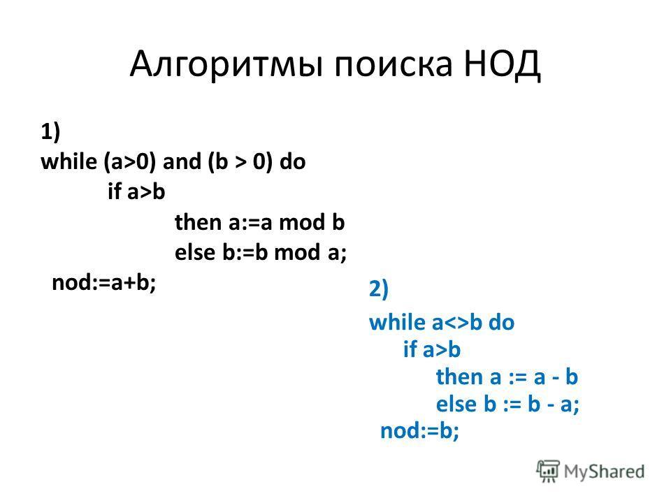 Алгоритмы поиска НОД 1) while (a>0) and (b > 0) do if a>b then a:=a mod b else b:=b mod a; nod:=a+b; 2) while ab do if a>b then a := a - b else b := b - a; nod:=b;