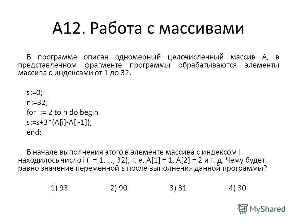 А12. Работа с массивами В программе описан одномерный целочисленный массив A, в представленном фрагменте программы обрабатываются элементы массива с индексами от 1 до 32. s:=0; n:=32; for i:= 2 to n do begin s:=s+3*(A[i]-A[i-1]); end; В начале выполн