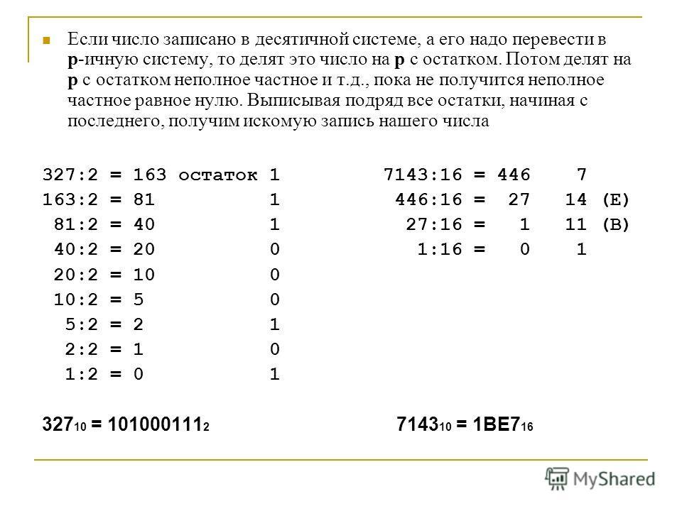 Если число записано в десятлличной системе, а его надо перевести в p-ичную систему, то делят это число на p с остатком. Потом делят на p с остатком неполное частное и т.д., пока не получится неполное частное равное нулю. Выписывая подряд все остатки,
