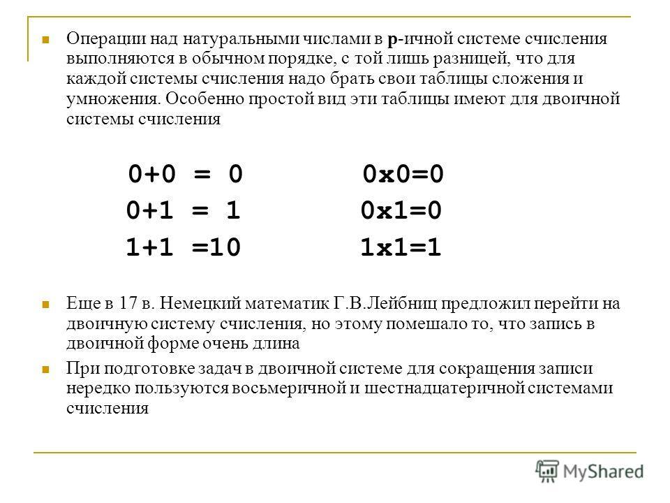 Операции над натуральными числами в p-лличной системе счисления выполняются в обычном порядке, с той лишь разницей, что для каждой системы счисления надо брать свои таблицы сложения и умножения. Особенно простой вид эти таблицы имеют для дволличной с