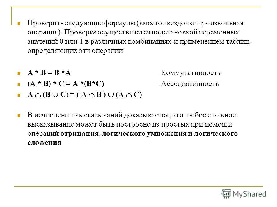 Проверить следующие формулы (вместо звездочки произвольная операция). Проверка осуществляется подстановкой переменных значений 0 или 1 в различных комбинациях и применением таблиц, определяющих эти операции A * B = B *A Коммутативность (A * B) * C =