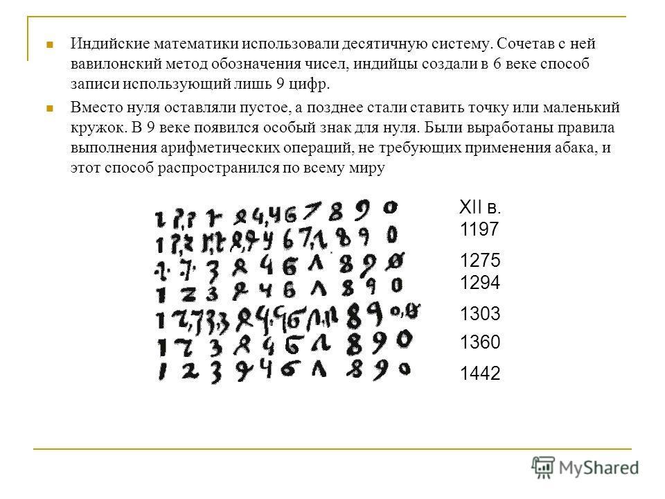 Индийские математики использовали десятичную систему. Сочетав с ней вавилонский метод обозначения чисел, индийцы создали в 6 веке способ записи использующий лишь 9 цифр. Вместо нуля оставляли пустое, а позднее стали ставить точку или маленький кружок
