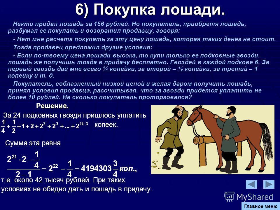 6) Покупка лошади. 6) Покупка лошади. Некто продал лошадь за 156 рублей. Но покупатель, приобретя лошадь, раздумал ее покупать и возвратил продавцу, говоря: - Нет мне расчета покупать за эту цену лошадь, которая таких денег не стоит. Тогда продавец п
