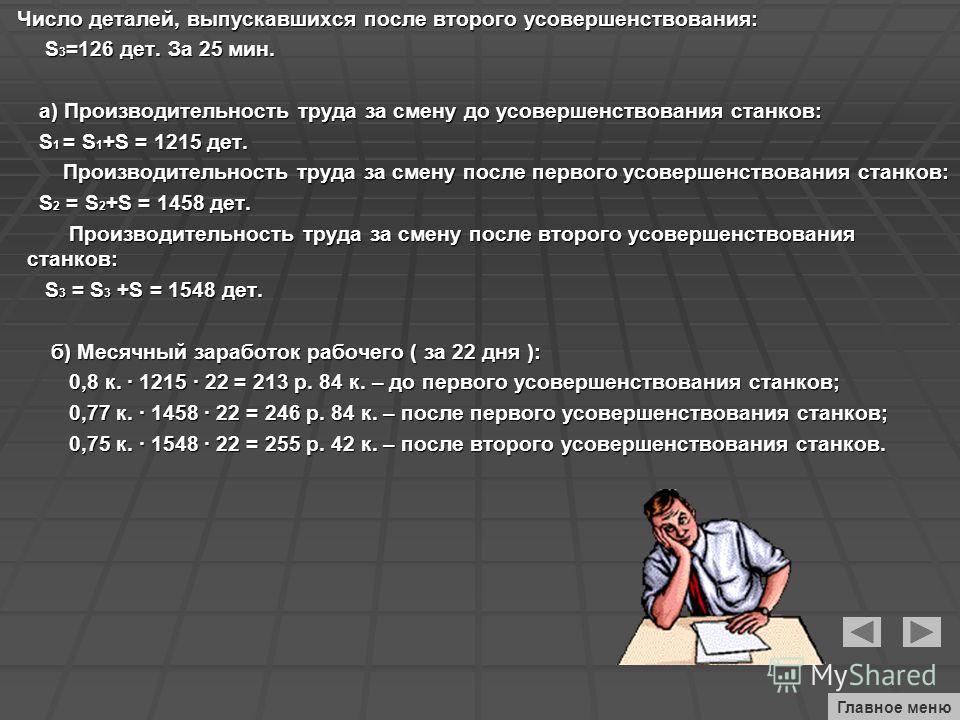 Число деталей, выпускавшихся после второго усовершенствования: Число деталей, выпускавшихся после второго усовершенствования: S 3 =126 дет. За 25 мин. S 3 =126 дет. За 25 мин. а) Производительность труда за смену до усовершенствования станков: а) Про