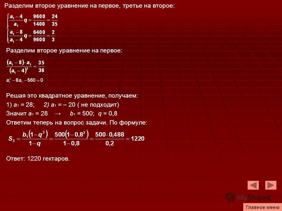Разделим второе уравнение на первое, третье на второе: Разделим второе уравнение на первое: Решая это квадратное уравнение, получаем: 1) а 1 = 28; 2) а 1 = – 20 ( не подходит) Значит а 1 = 28 b 1 = 500; q = 0,8 Ответим теперь на вопрос задачи. По фор