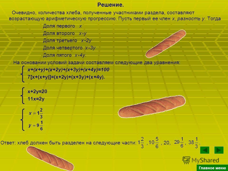 Решение. Очевидно, количества хлеба, полученные участниками раздела, составляют возрастающую арифметическую прогрессию. Пусть первый ее член x, разность y. Тогда Доля первого х Доля второго х + у Доля третьего х + 2 у Доля четвертого х + 3 у Доля пят