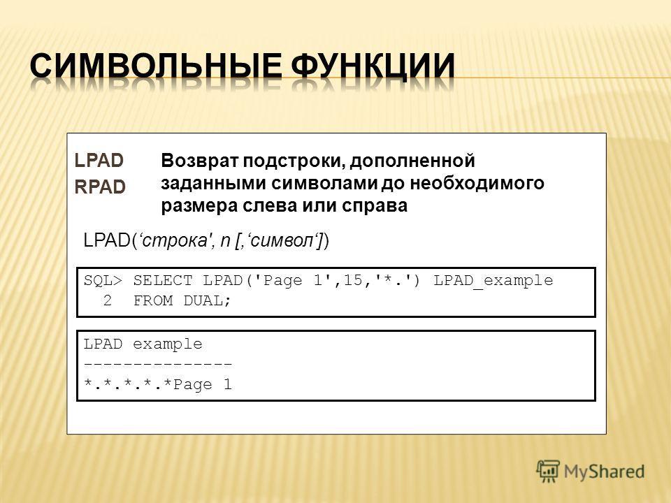 LPAD RPAD LPAD(строка', n [,символ]) Возврат подстроки, дополненной заданными символами до необходимого размера слева или справа SQL> SELECT LPAD('Page 1',15,'*.') LPAD_example 2 FROM DUAL; LPAD example --------------- *.*.*.*.*Page 1