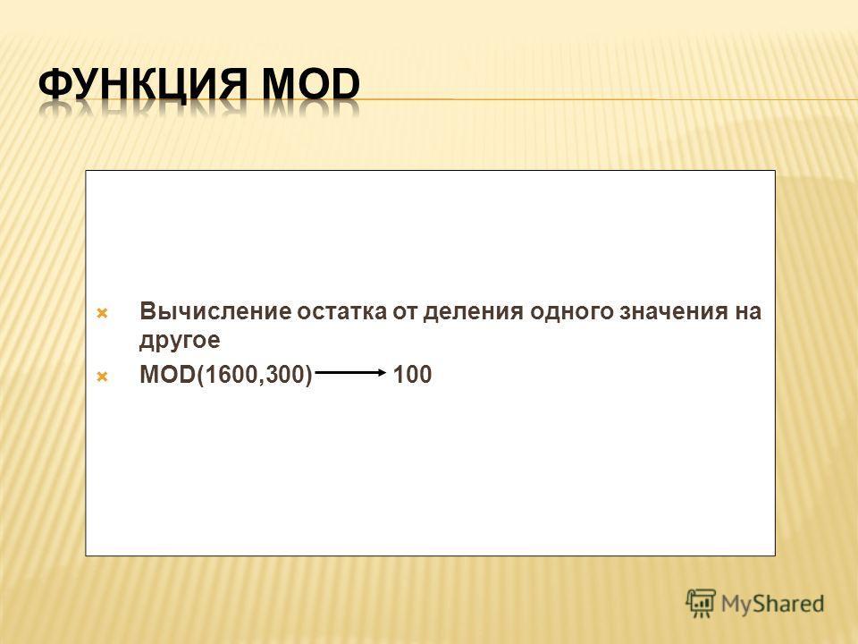 Вычисление остатка от деления одного значения на другое MOD(1600,300) 100