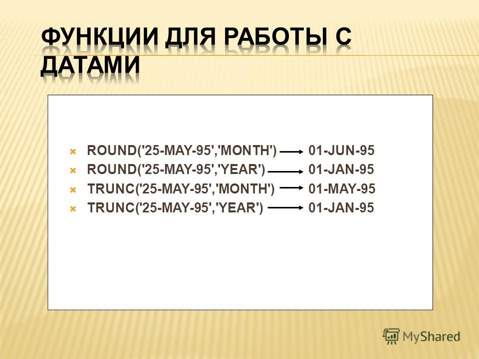 ROUND('25-MAY-95','MONTH')01-JUN-95 ROUND('25-MAY-95','YEAR')01-JAN-95 TRUNC('25-MAY-95','MONTH')01-MAY-95 TRUNC('25-MAY-95','YEAR')01-JAN-95