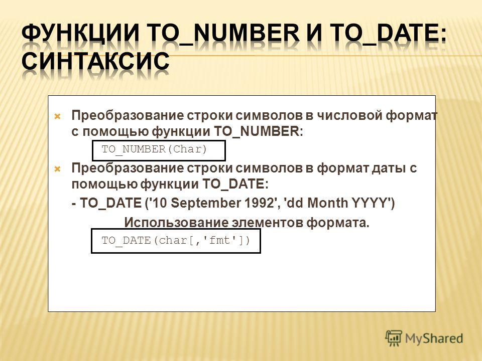 Преобразование строки символов в числовой формат с помощью функции TO_NUMBER: TO_NUMBER(Char) Преобразование строки символов в формат даты с помощью функции TO_DATE: - TO_DATE ('10 September 1992', 'dd Month YYYY') Использование элементов формата. TO