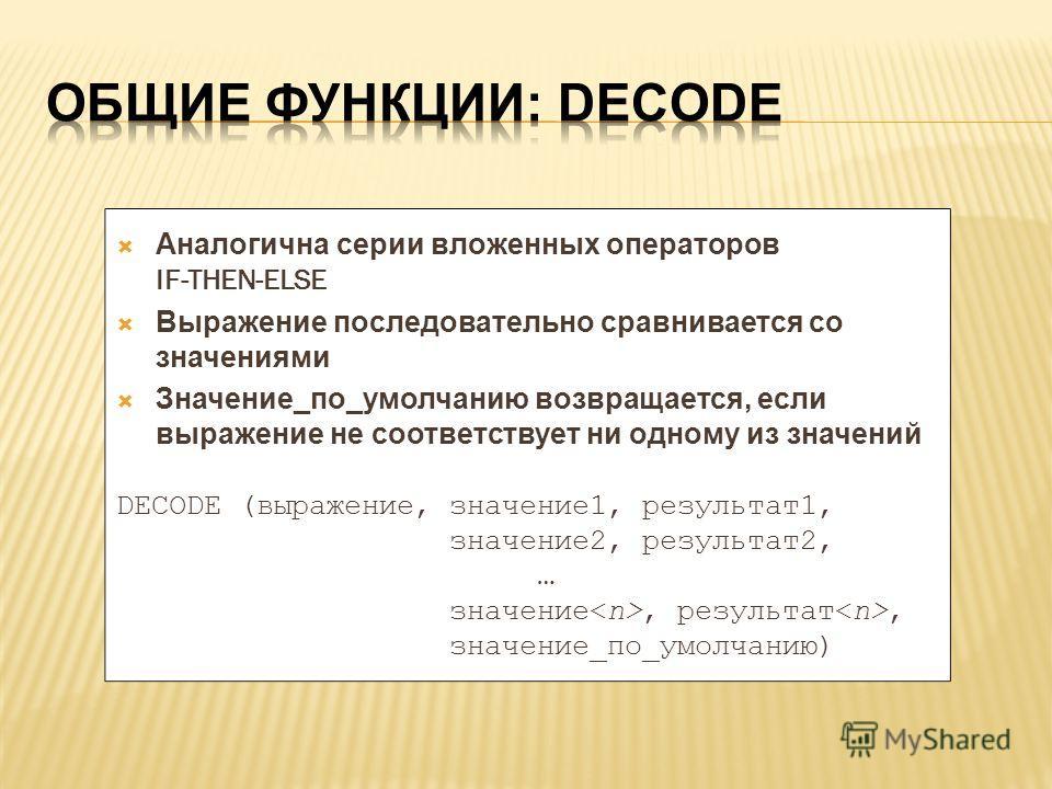 Аналогична серии вложенных операторов IF-THEN-ELSE Выражение последовательно сравнивается со значениями Значение_по_умолчанию возвращается, если выражение не соответствует ни одному из значений DECODE (выражение, значение 1, результат 1, значение 2,