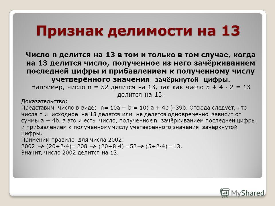 Признак делимости на 13 Число n делится на 13 в том и только в том случае, когда на 13 делится число, полученное из него зачёркиванием последней цифры и прибавлением к полученному числу учетверённого значения зачёркнутой цифры. Например, число n = 52