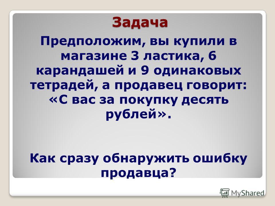 Задача Предположим, вы купили в магазине 3 ластика, 6 карандашей и 9 одинаковых тетрадей, а продавец говорит: «С вас за покупку десять рублей». Как сразу обнаружить ошибку продавца?
