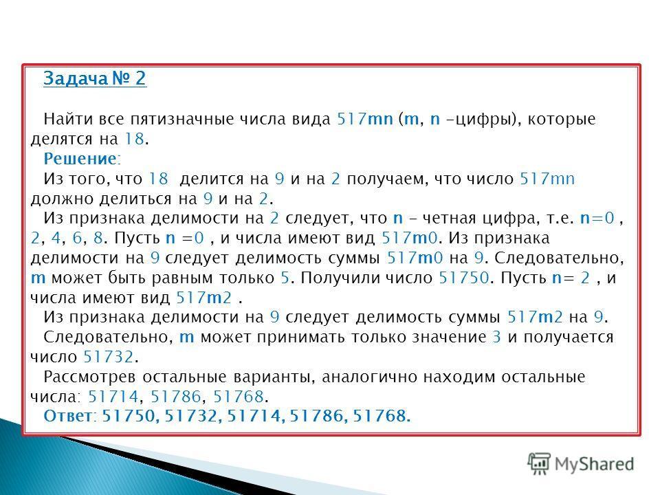 Задача 2 Найти все пятизначные числа вида 517mn (m, n -цифры), которые делятся на 18. Решение: Из того, что 18 делится на 9 и на 2 получаем, что число 517mn должно делиться на 9 и на 2. Из признака делимости на 2 следует, что n - четная цифра, т.е. n