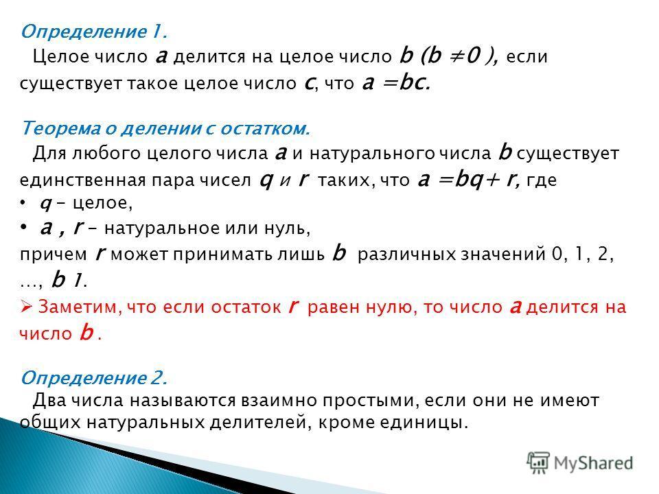 Определение 1. Целое число a делится на целое число b (b 0 ), если существует такое целое число c, что a =bс. Теорема о делении с остатком. Для любого целого числа a и натурального числа b существует единственная пара чисел q и r таких, что a =bq+ r,